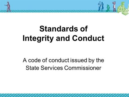 Standards of Integrity and Conduct A code of conduct issued by the State Services Commissioner.