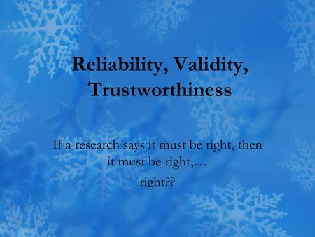 Reliability, Validity, Trustworthiness If a research says it must be right, then it must be right,… right??