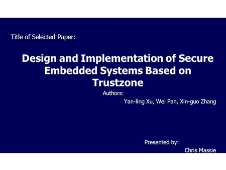 Title of Selected Paper: Design and Implementation of Secure Embedded Systems Based on Trustzone Authors: Yan-ling Xu, Wei Pan, Xin-guo Zhang Presented.