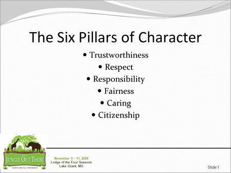 November 9 – 11, 2008 Lodge of the Four Seasons Lake Ozark, MO Slide 1 The Six Pillars of Character Trustworthiness Respect Responsibility Fairness Caring.