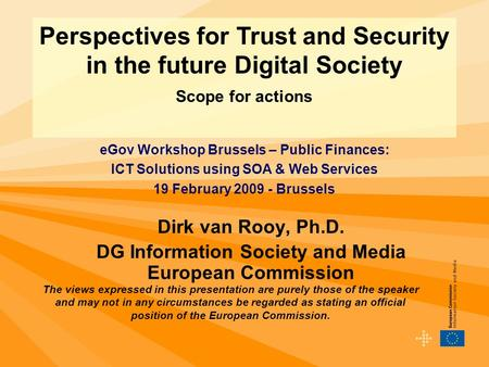 Dirk van Rooy, Ph.D. DG Information Society and Media European Commission Perspectives for Trust and Security in the future Digital Society Scope for actions.