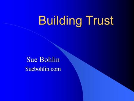 Building Trust Sue Bohlin Suebohlin.com. Be T ransparent Be R esponsive U se Caring Be S incere Be T rustworthy.
