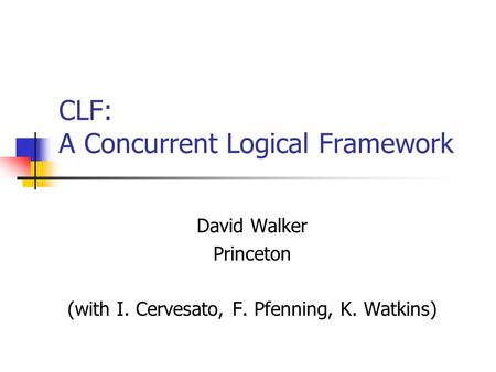CLF: A Concurrent Logical Framework David Walker Princeton (with I. Cervesato, F. Pfenning, K. Watkins)