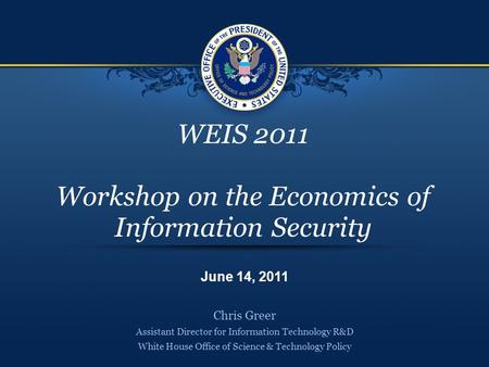 WEIS 2011 Workshop on the Economics of Information Security Chris Greer Assistant Director for Information Technology R&D White House Office of Science.