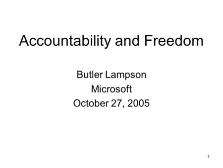 1 Accountability and Freedom Butler Lampson Microsoft October 27, 2005.