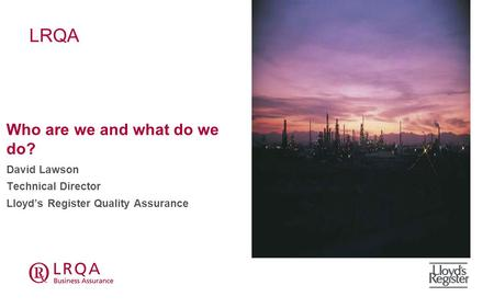 LRQA Who are we and what do we do? David Lawson Technical Director Lloyd's Register Quality Assurance.