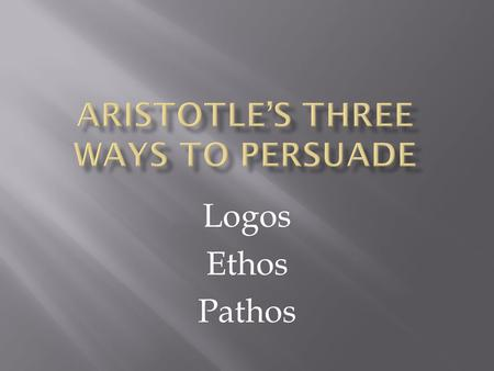 Logos Ethos Pathos. Aristotle ( 384-322 BCE ) is the most notable product of the educational program devised by Plato. Aristotle wrote on an amazing range.