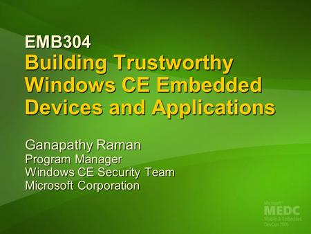 EMB304 Building Trustworthy Windows CE Embedded Devices and Applications Ganapathy Raman Program Manager Windows CE Security Team Microsoft Corporation.