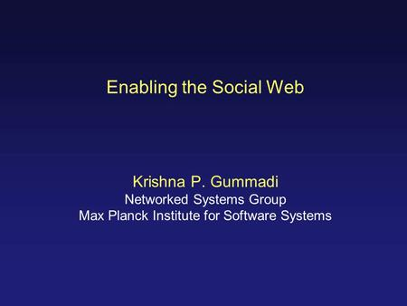 Enabling the Social Web Krishna P. Gummadi Networked Systems Group Max Planck Institute for Software Systems.