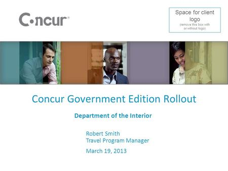 Concur Government Edition Rollout Department of the Interior Robert Smith Travel Program Manager March 19, 2013 Space for client logo (remove this box.