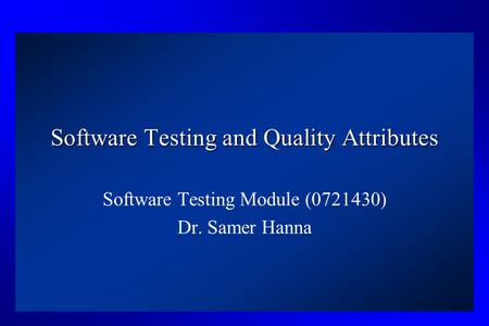 Software Testing and Quality Attributes Software Testing Module (0721430) Dr. Samer Hanna.
