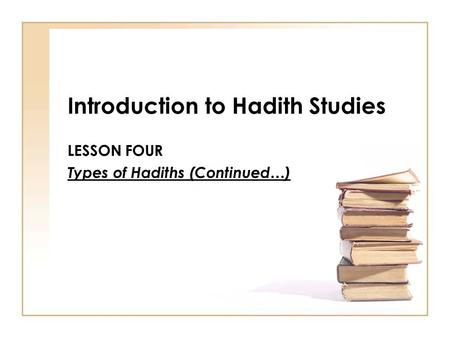 Introduction to Hadith Studies LESSON FOUR Types of Hadiths (Continued…)