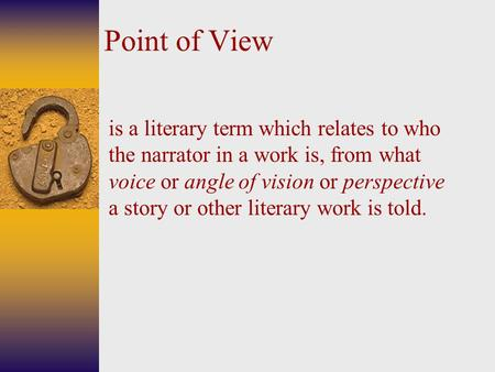 Point of View is a literary term which relates to who the narrator in a work is, from what voice or angle of vision or perspective a story or other literary.