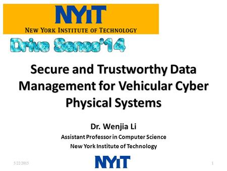 Secure and Trustworthy Data Management for Vehicular Cyber Physical Systems Dr. Wenjia Li Assistant Professor in Computer Science New York Institute of.