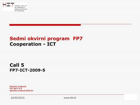 22/05/2015www.hit.hr1 Sedmi okvirni program FP7 Cooperation - ICT Call 5 FP7-ICT-2009-5 Ebonita Ćurković FP7 NCP ICT