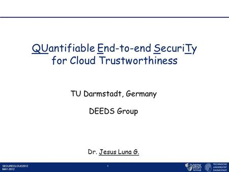 SECURECLOUD2012 MAY-2012 1 QUantifiable End-to-end SecuriTy for Cloud Trustworthiness TU Darmstadt, Germany DEEDS Group Dr. Jesus Luna G.