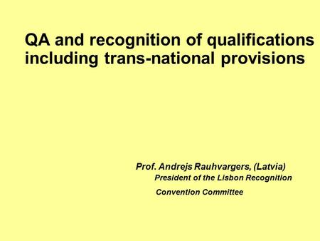 QA and recognition of qualifications including trans-national provisions Prof. Andrejs Rauhvargers, (Latvia) President of the Lisbon Recognition Convention.