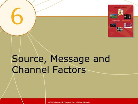 Source, Message and Channel Factors © 2007 McGraw-Hill Companies, Inc., McGraw-Hill/Irwin.