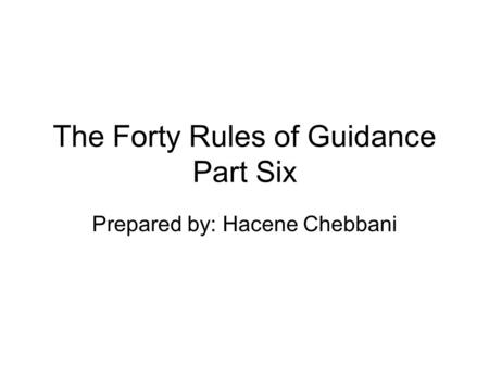 The Forty Rules of Guidance Part Six Prepared by: Hacene Chebbani.