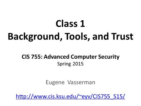 Class 1 Background, Tools, and Trust CIS 755: Advanced Computer Security Spring 2015 Eugene Vasserman