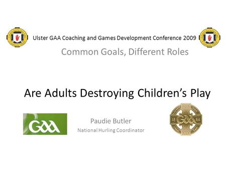Ulster GAA Coaching and Games Development Conference 2009 Common Goals, Different Roles Are Adults Destroying Children's Play Paudie Butler National Hurling.