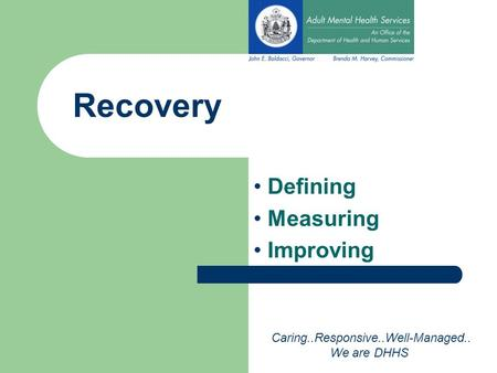 Recovery Defining Measuring Improving Caring..Responsive..Well-Managed.. We are DHHS.