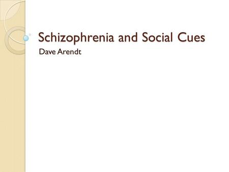 Schizophrenia and Social Cues Dave Arendt. The Rundown 1% chance you'll get it ◦ 50% of homeless ◦ 3 million Americans get it  1.5 million suicidal 