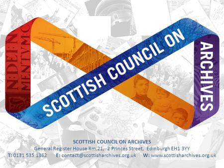 SCOTTISH COUNCIL ON ARCHIVES General Register House Rm.21, 2 Princes Street, Edinburgh EH1 3YY T: 0131 535 1362 E: W: