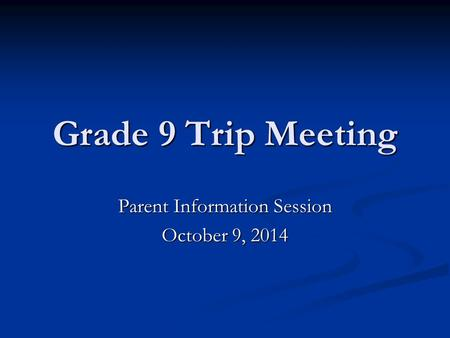 Grade 9 Trip Meeting Parent Information Session October 9, 2014.