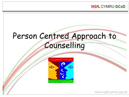 NGfL CYMRU GCaD www.ngfl-cymru.org.uk Person Centred Approach to Counselling.