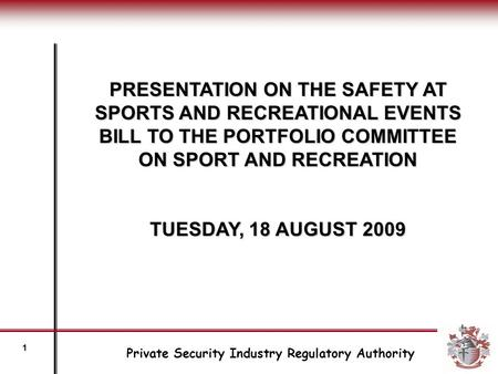 PRESENTATION ON THE SAFETY AT SPORTS AND RECREATIONAL EVENTS BILL TO THE PORTFOLIO COMMITTEE ON SPORT AND RECREATION TUESDAY, 18 AUGUST 2009 Private Security.