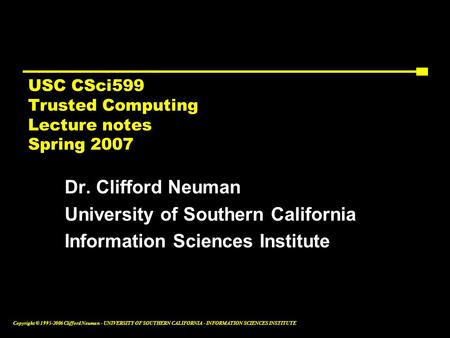 Copyright © 1995-2006 Clifford Neuman - UNIVERSITY OF SOUTHERN CALIFORNIA - INFORMATION SCIENCES INSTITUTE USC CSci599 Trusted Computing Lecture notes.