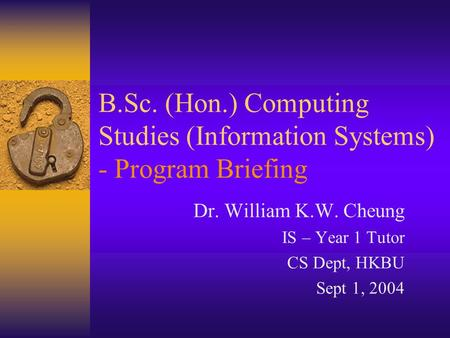 B.Sc. (Hon.) Computing Studies (Information Systems) - Program Briefing Dr. William K.W. Cheung IS – Year 1 Tutor CS Dept, HKBU Sept 1, 2004.