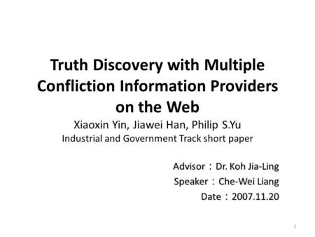 Truth Discovery with Multiple Confliction Information Providers on the Web Xiaoxin Yin, Jiawei Han, Philip S.Yu Industrial and Government Track short paper.