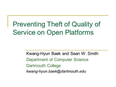 Preventing Theft of Quality of Service on Open Platforms Kwang-Hyun Baek and Sean W. Smith Department of Computer Science Dartmouth College