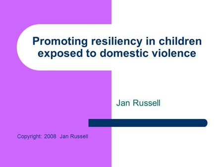 Promoting resiliency in children exposed to domestic violence Jan Russell Copyright: 2008 Jan Russell.
