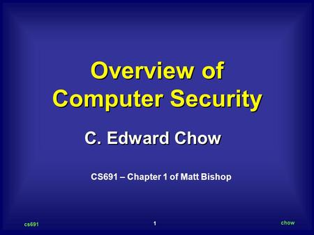 1 cs691 chow C. Edward Chow Overview of Computer Security CS691 – Chapter 1 of Matt Bishop.