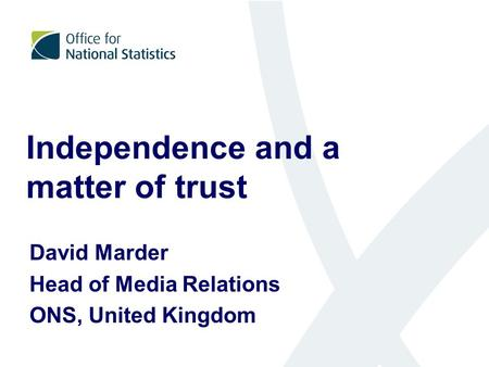 Independence and a matter of trust David Marder Head of Media Relations ONS, United Kingdom.