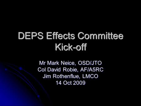 DEPS Effects Committee Kick-off Mr Mark Neice, OSD/JTO Col David Robie, AF/A5RC Jim Rothenflue, LMCO 14 Oct 2009.