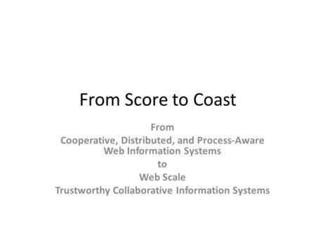 From Score to Coast From Cooperative, Distributed, and Process-Aware Web Information Systems to Web Scale Trustworthy Collaborative Information Systems.