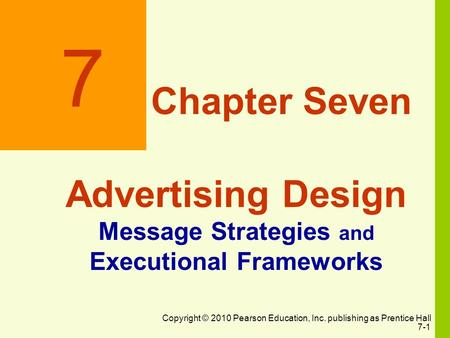 Copyright © 2010 Pearson Education, Inc. publishing as Prentice Hall 7-1 7 Chapter Seven Advertising Design Message Strategies and Executional Frameworks.