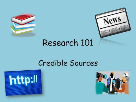 Research 101 Credible Sources. Learning Target I can assess the credibility of a source.