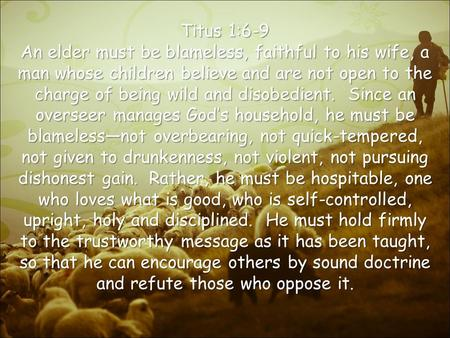 Titus 1:6-9 An elder must be blameless, faithful to his wife, a man whose children believe and are not open to the charge of being wild and disobedient.