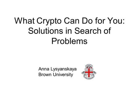What Crypto Can Do for You: Solutions in Search of Problems Anna Lysyanskaya Brown University.