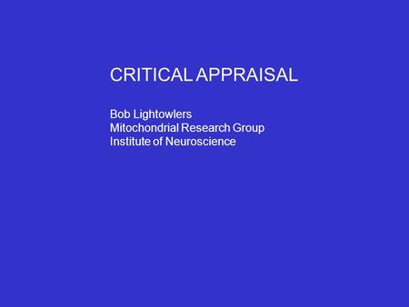CRITICAL APPRAISAL Bob Lightowlers Mitochondrial Research Group Institute of Neuroscience.