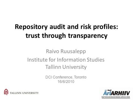 Repository audit and risk profiles: trust through transparency Raivo Ruusalepp Institute for Information Studies Tallinn University DCI Conference, Toronto.