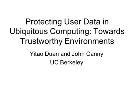Protecting User Data in Ubiquitous Computing: Towards Trustworthy Environments Yitao Duan and John Canny UC Berkeley.