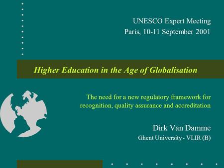Higher Education in the Age of Globalisation The need for a new regulatory framework for recognition, quality assurance and accreditation Dirk Van Damme.