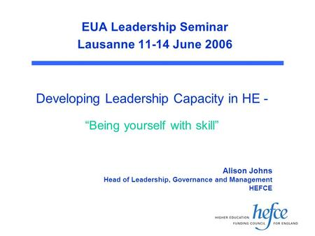 "EUA Leadership Seminar Lausanne 11-14 June 2006 Developing Leadership Capacity in HE - ""Being yourself with skill"" Alison Johns Head of Leadership, Governance."