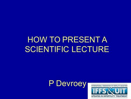 HOW TO PRESENT A SCIENTIFIC LECTURE P Devroey. Science Innovation Communication Written Abstract Peer reviewed manuscript Oral communication Presentation.